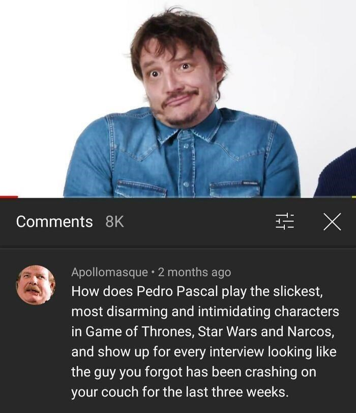 Product - Comments 8K Apollomasque 2 months ago How does Pedro Pascal play the slickest, most disarming and intimidating characters in Game of Thrones, Star Wars and Narcos, and show up for every interview looking like the guy you forgot has been crashing on your couch for the last three weeks.