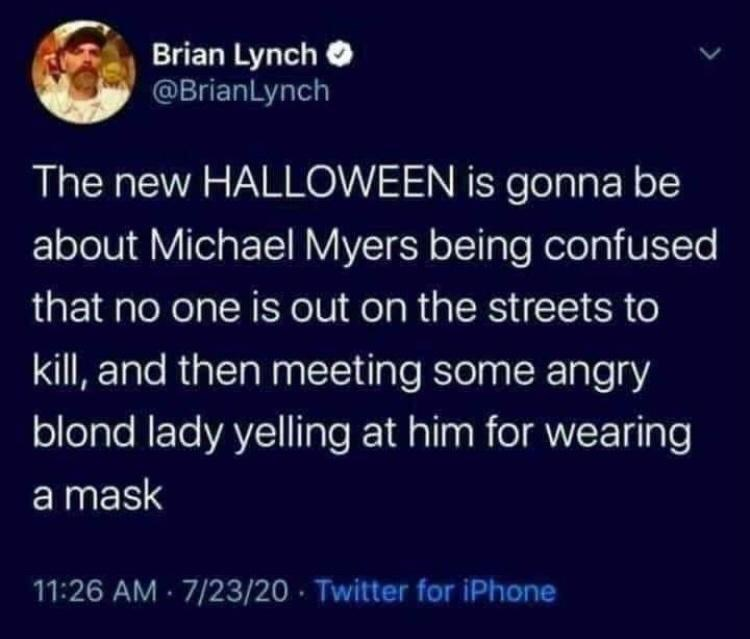 World - Brian Lynch O @BrianLynch The new HALLOWEEN is gonna be about Michael Myers being confused that no one is out on the streets to kill, and then meeting some angry blond lady yelling at him for wearing a mask 11:26 AM 7/23/20 - Twitter for iPhone