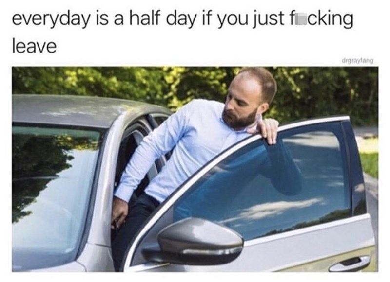 Car - everyday is a half day if you just fi.cking leave drgrayfang