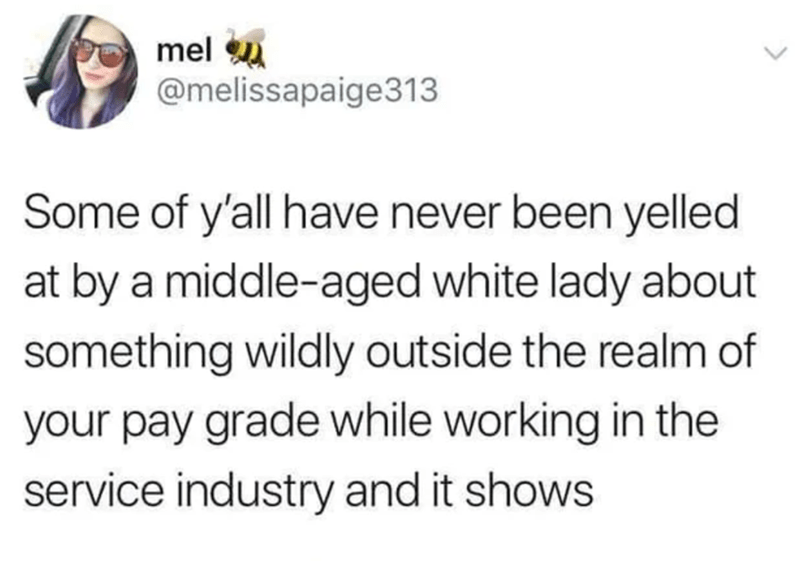 Font - mel u @melissapaige313 Some of y'all have never been yelled at by a middle-aged white lady about something wildly outside the realm of your pay grade while working in the service industry and it shows
