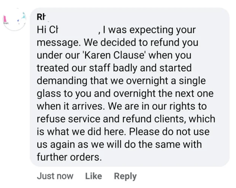 Font - ,I was expecting your message. We decided to refund you under our 'Karen Clause' when you treated our staff badly and started demanding that we overnight a single glass to you and overnight the next one when it arrives. We are in our rights to refuse service and refund clients, which is what we did here. Please do not use us again as we will do the same with Hi Ch further orders. Just now Like Reply