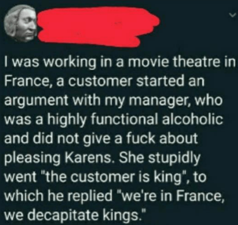 """Organism - I was working in a movie theatre in France, a customer started an argument with my manager, who was a highly functional alcoholic and did not give a fuck about pleasing Karens. She stupidly went """"the customer is king"""", to which he replied """"we're in France, we decapitate kings."""""""