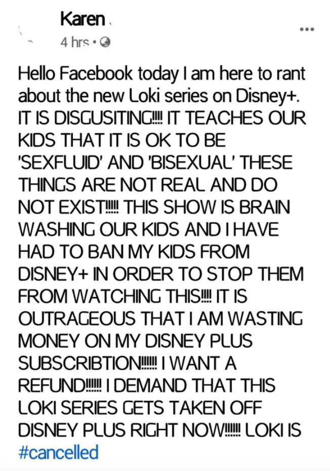 Font - Karen. 4 hrs • O Hello Facebook today I am here to rant about the new Loki series on Disney+. IT IS DISGUSITING!!! IT TEACHES OUR KIDS THAT IT IS OK TO BE 'SEXFLUID' AND 'BISEXUAL' THESE THINGS ARE NOT REAL AND DO NOT EXIST!! THIS SHOW IS BRAIN WASHING OUR KIDS AND I HAVE HAD TO BAN MY KIDS FROM DISNEY+ IN ORDER TO STOP THEM FROM WATCHING THIS! IT IS OUTRAGEOUS THAT I AM WASTING MONEY ON MY DISNEY PLUS SUBSCRIBTION!I WANT A REFUND! I DEMAND THAT THIS LOKI SERIES GETS TAKEN OFF DISNEY PLUS