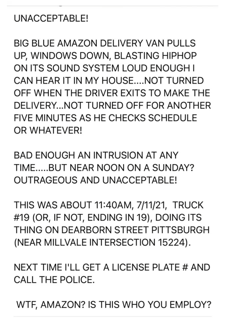Font - UNACCEPTABLE! BIG BLUE AMAZON DELIVERY VAN PULLS UP, WINDOWS DOWN, BLASTING HIPHOP ON ITS SOUND SYSTEM LOUD ENOUGH I CAN HEAR IT IN MY HOUSE..NOT TURNED OFF WHEN THE DRIVER EXITS TO MAKE THE DELIVERY...NOT TURNED OFF FOR ANOTHER FIVE MINUTES AS HE CHECKS SCHEDULE OR WHATEVER! BAD ENOUGH AN INTRUSION AT ANY TIME...BUT NEAR NOON ON A SUNDAY? OUTRAGEOUS AND UNACCEPTABLE! THIS WAS ABOUT 11:40AM, 7/11/21, TRUCK #19 (OR, IF NOT, ENDING IN 19), DOING ITS THING ON DEARBORN STREET PITTSBURGH (NEAR