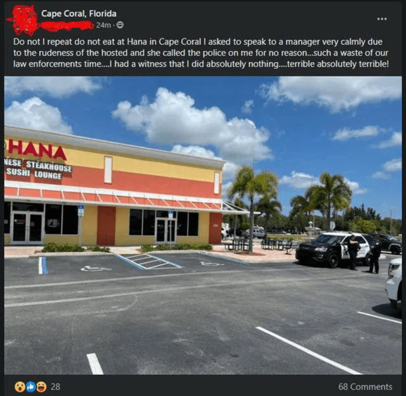 Cloud - Cape Coral, Florida 24m e Do not I repeat do not eat at Hana in Cape Coral I asked to speak to a manager very calmly due to the rudeness of the hosted and she called the police on me for no reason.such a waste of our law enforcements time. had a witness that I did absolutely nothing..terrible absolutely terrible! HANA NESE STEAKHOUSE SUSHI LOUNGE 68 Comments 28