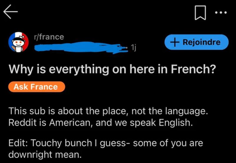 Font - •• . r/france + Rejoindre 1j Why is everything on here in French? Ask France This sub is about the place, not the language. Reddit is American, and we speak English. Edit: Touchy bunch I guess- some of you are downright mean.