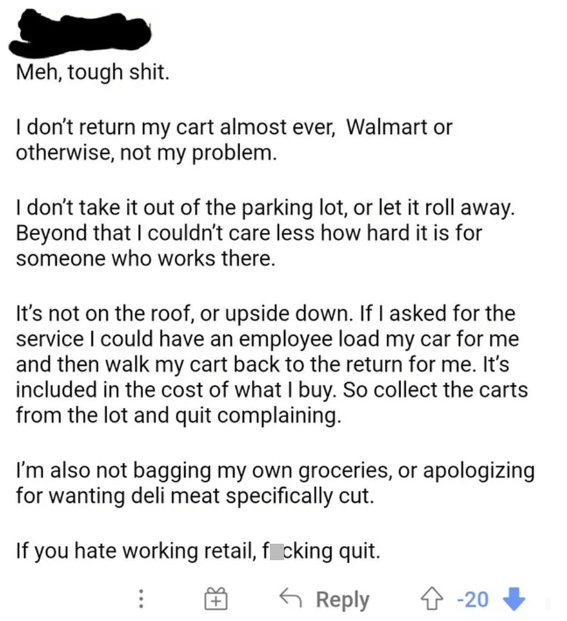 Font - Meh, tough shit. I don't return my cart almost ever, Walmart or otherwise, not my problem. I don't take it out of the parking lot, or let it roll away. Beyond that I couldn't care less how hard it is for someone who works there. It's not on the roof, or upside down. If I asked for the service I could have an employee load my car for me and then walk my cart back to the return for me. It's included in the cost of what I buy. So collect the carts from the lot and quit complaining. I'm also