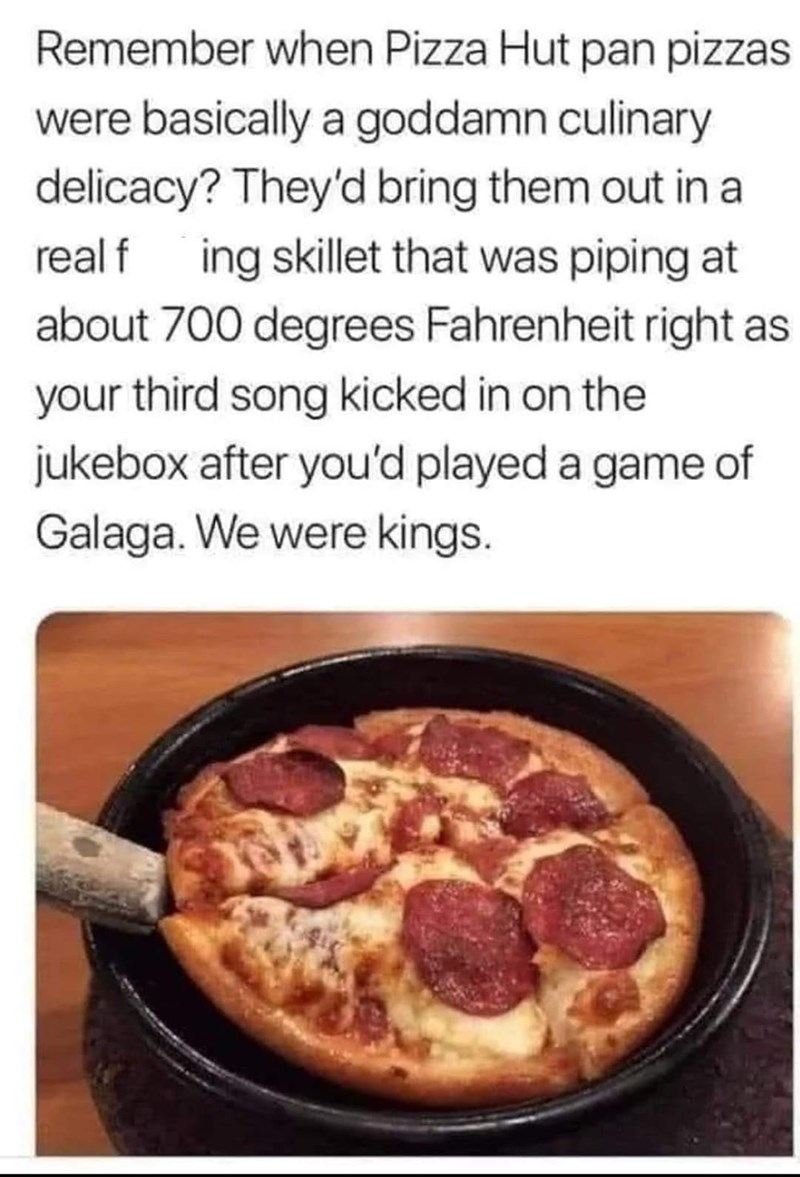 Food - Remember when Pizza Hut pan pizzas were basically a goddamn culinary delicacy? They'd bring them out in a real f ing skillet that was piping at about 700 degrees Fahrenheit right as your third song kicked in on the jukebox after you'd played a game of Galaga. We were kings.