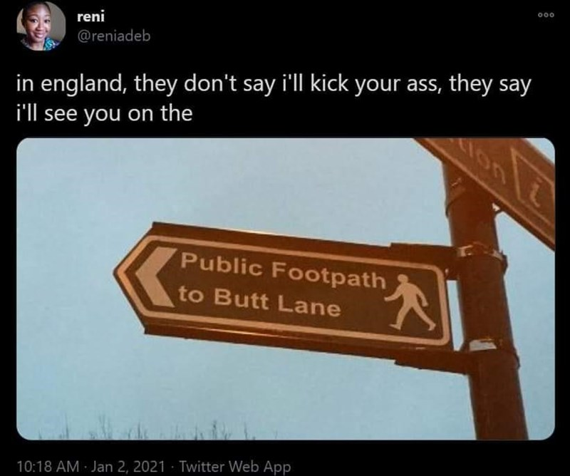 Sky - reni @reniadeb in england, they don't say i'll kick your ass, they say i'll see you on the lon Public Footpath 大 to Butt Lane 10:18 AM Jan 2, 2021 - Twitter Web App