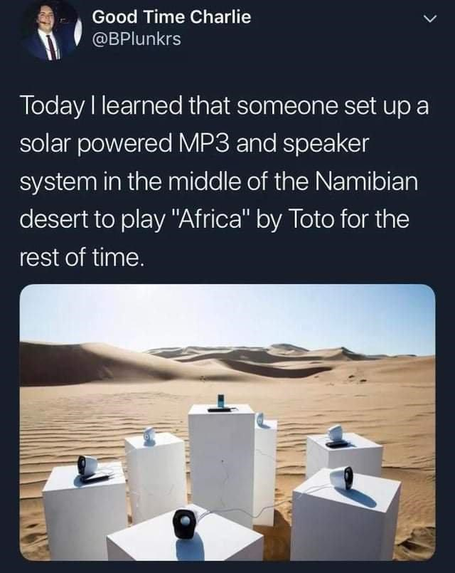 """Ecoregion - Good Time Charlie @BPlunkrs Today I learned that someone set up a solar powered MP3 and speaker system in the middle of the Namibian desert to play """"Africa"""" by Toto for the rest of time."""