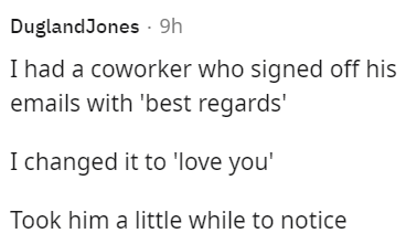 Font - DuglandJones · 9h I had a coworker who signed off his emails with 'best regards' I changed it to 'love you' Took him a little while to notice