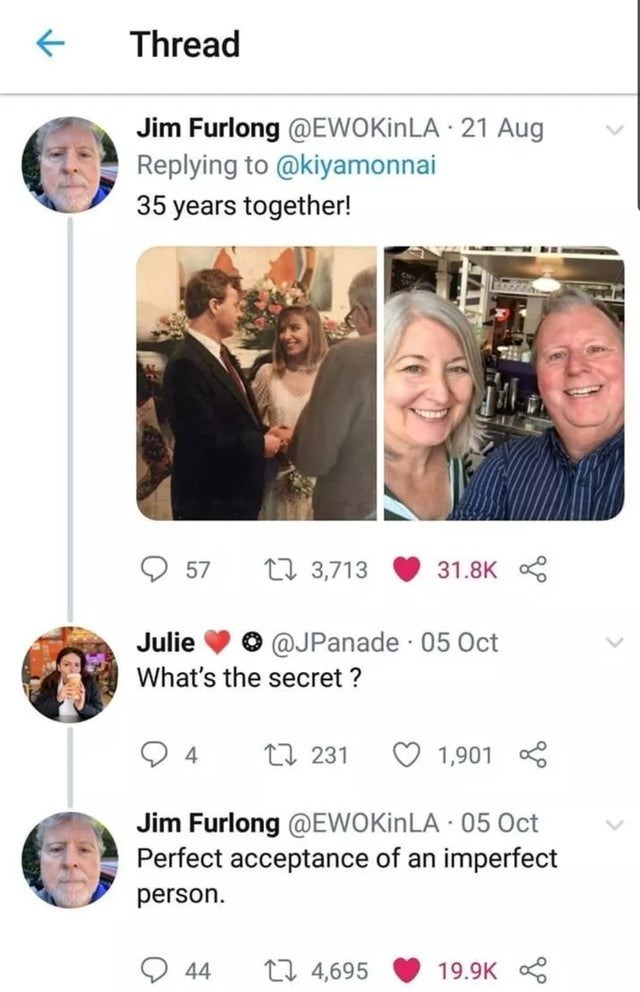 Smile - Thread Jim Furlong @EWOKİNLA · 21 Aug Replying to @kiyamonnai 35 years together! 57 17 3,713 31.8K Julie O @JPanade · 05 Oct What's the secret ? 17 231 1,901 Jim Furlong @EWOKinLA · 05 Oct Perfect acceptance of an imperfect person. 44 17 4,695 19.9K
