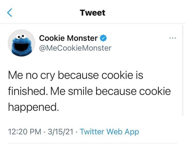 Font - Tweet Cookie Monster ... @MeCookieMonster Me no cry because cookie is finished. Me smile because cookie happened. 12:20 PM · 3/15/21 · Twitter Web App