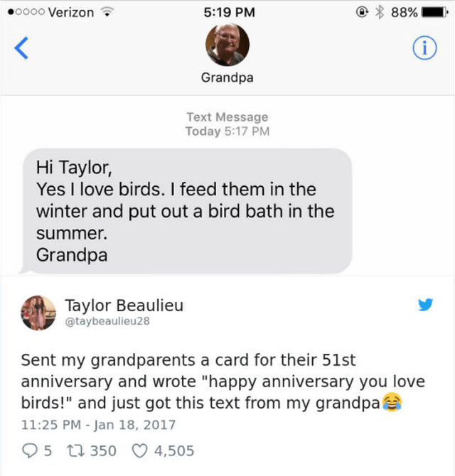 """Product - oo0o Verizon 5:19 PM 88% Grandpa Text Message Today 5:17 PM Hi Taylor, Yes I love birds. I feed them in the winter and put out a bird bath in the summer. Grandpa Taylor Beaulieu @taybeaulieu28 Sent my grandparents a card for their 51st anniversary and wrote """"happy anniversary you love birds!"""" and just got this text from my grandpa 11:25 PM - Jan 18, 2017 O 5 7 350 O 4,505"""