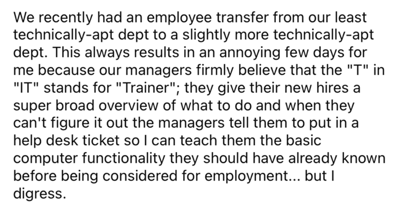 """Font - We recently had an employee transfer from our least technically-apt dept to a slightly more technically-apt dept. This always results in an annoying few days for me because our managers firmly believe that the """"T"""" in """"IT"""" stands for """"Trainer""""; they give their new hires a super broad overview of what to do and when they can't figure it out the managers tell them to put in a help desk ticket so I can teach them the basic computer functionality they should have already known before being con"""