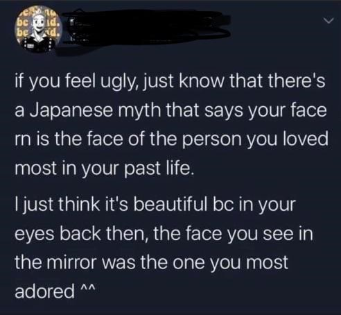 Font - be be d. if you feel ugly, just know that there's a Japanese myth that says your face rn is the face of the person you loved most in your past life. I just think it's beautiful bc in your eyes back then, the face you see in the mirror was the one you most adored ^*