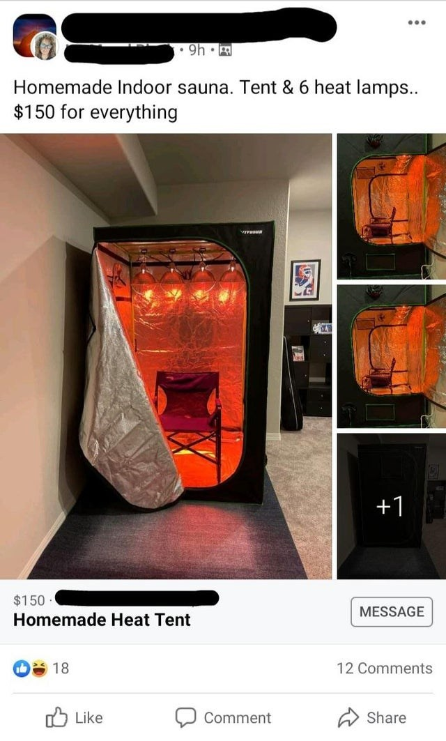Product - ... • 9h Homemade Indoor sauna. Tent & 6 heat lamps.. $150 for everything +1 $150 MESSAGE Homemade Heat Tent 12 Comments O Like Comment Share
