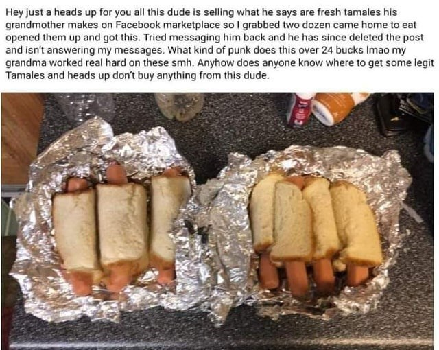 Food - Hey just a heads up for you all this dude is selling what he says are fresh tamales his grandmother makes on Facebook marketplace so I grabbed two dozen came home to eat opened them up and got this. Tried messaging him back and he has since deleted the post and isn't answering my messages. What kind of punk does this over 24 bucks Imao my grandma worked real hard on these smh. Anyhow does anyone know where to get some legit Tamales and heads up don't buy anything from this dude.