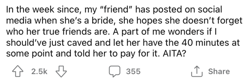 """Font - In the week since, my """"friend"""" has posted on social media when she's a bride, she hopes she doesn't forget who her true friends are. A part of me wonders if I should've just caved and let her have the 40 minutes at some point and told her to pay for it. AITA? 2.5k 355 ↑, Share"""