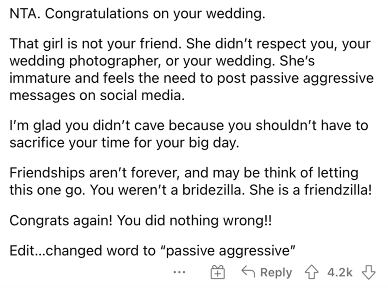 Font - NTA. Congratulations on your wedding. That girl is not your friend. She didn't respect you, your wedding photographer, or your wedding. She's immature and feels the need to post passive aggressive messages on social media. I'm glad you didn't cave because you shouldn't have to sacrifice your time for your big day. Friendships aren't forever, and may be think of letting this one go. You weren't a bridezilla. She is a friendzilla! Congrats again! You did nothing wrong!! Edit...changed word