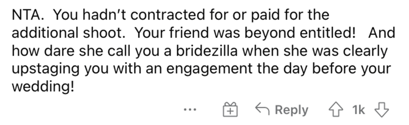 Font - NTA. You hadn't contracted for or paid for the additional shoot. Your friend was beyond entitled! And how dare she call you a bridezilla when she was clearly upstaging you with an engagement the day before your wedding! 6 Reply 4 1k 3 ...