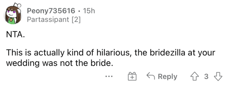 Rectangle - Peony735616• 15h Partassipant [2] NTA. This is actually kind of hilarious, the bridezilla at your wedding was not the bride. G Reply ...