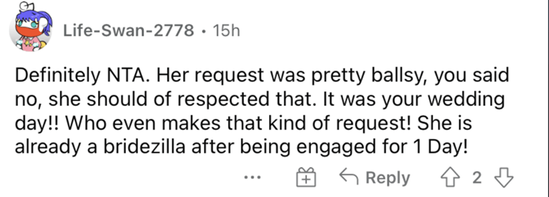 Font - Life-Swan-2778 · 15h Definitely NTA. Her request was pretty ballsy, you said no, she should of respected that. It was your wedding day!! Who even makes that kind of request! She is already a bridezilla after being engaged for 1 Day! 金29 G Reply ...