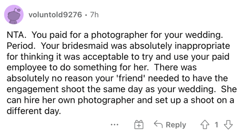 Font - voluntold9276 · 7h NTA. You paid for a photographer for your wedding. Period. Your bridesmaid was absolutely inappropriate for thinking it was acceptable to try and use your paid employee to do something for her. There was absolutely no reason your 'friend' needed to have the engagement shoot the same day as your wedding. She can hire her own photographer and set up a shoot on a different day. G Reply 仓19 ...