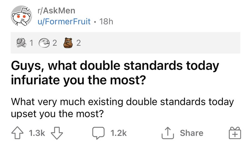Product - r/AskMen u/FormerFruit · 18h 1 Guys, what double standards today infuriate you the most? What very much existing double standards today upset you the most? 1.3k J 1.2k 1, Share