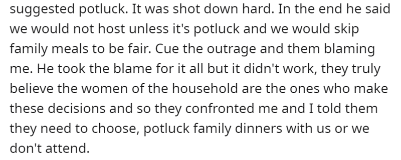 Font - Font - suggested potluck. It was shot down hard. In the end he said we would not host unless it's potluck and we would skip family meals to be fair. Cue the outrage and them blaming me. He took the blame for it all but it didn't work, they truly believe the women of the household are the ones who make these decisions and so they confronted me and I told them they need to choose, potluck family dinners with us or we don't attend.