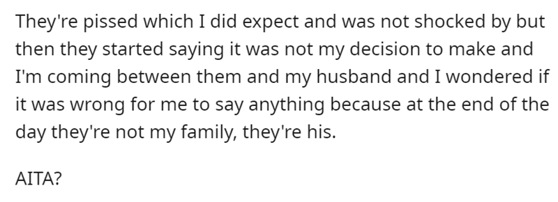 Font - Font - They're pissed which I did expect and was not shocked by but then they started saying it was not my decision to make and I'm coming between them and my husband and I wondered if it was wrong for me to say anything because at the end of the day they're not my family, they're his. ΑΙΤΑ?