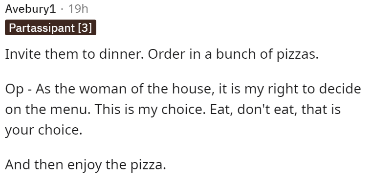 Font - Font - Avebury1 · 19h Partassipant [3] Invite them to dinner. Order in a bunch of pizzas. Op - As the woman of the house, it is my right to decide on the menu. This is my choice. Eat, don't eat, that is your choice. And then enjoy the pizza.