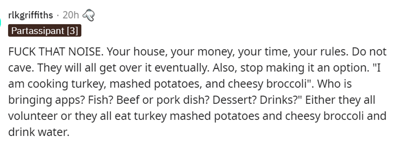 """Font - Font - rlkgriffiths · 20h Partassipant [3]] FUCK THAT NOISE. Your house, your money, your time, your rules. Do not cave. They will all get over it eventually. Also, stop making it an option. """"I am cooking turkey, mashed potatoes, and cheesy broccoli"""". Who is bringing apps? Fish? Beef or pork dish? Dessert? Drinks?"""" Either they all volunteer or they all eat turkey mashed potatoes and cheesy broccoli and drink water."""
