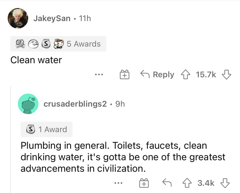 Font - JakeySan • 11h 5 Awards Clean water G Reply 1 15.7k 3 ... crusaderblings2 · 9h 3 1 Award Plumbing in general. Toilets, faucets, clean drinking water, it's gotta be one of the greatest advancements in civilization. 64 3.4k 3