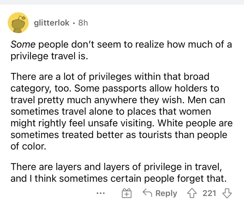 Font - glitterlok · 8h Some people don't seem to realize how much of a privilege travel is. There are a lot of privileges within that broad category, too. Some passports allow holders to travel pretty much anywhere they wish. Men can sometimes travel alone to places that women might rightly feel unsafe visiting. White people are sometimes treated better as tourists than people of color. There are layers and layers of privilege in travel, and I think sometimes certain people forget that. G Reply