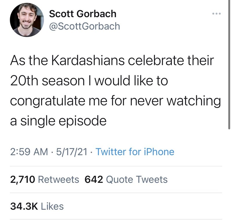 Font - Scott Gorbach ... @ScottGorbach As the Kardashians celebrate their 20th season I would like to | congratulate me for never watching a single episode 2:59 AM · 5/17/21 · Twitter for iPhone 2,710 Retweets 642 Quote Tweets 34.3K Likes
