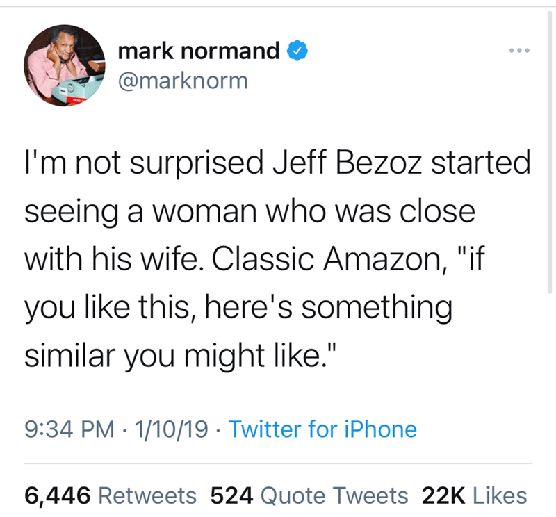 """Font - mark normand O @marknorm I'm not surprised Jeff Bezoz started seeing a woman who was close with his wife. Classic Amazon, """"if you like this, here's something similar you might like."""" II 9:34 PM · 1/10/19 · Twitter for iPhone 6,446 Retweets 524 Quote Tweets 22K Likes"""