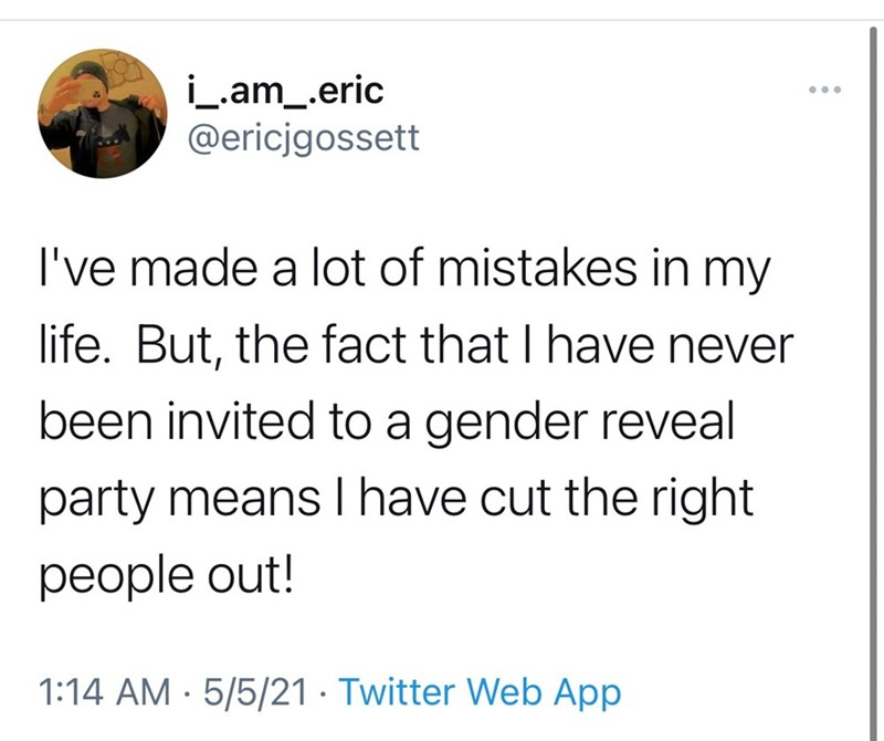 Font - i_am_.eric @ericjgossett I've made a lot of mistakes in my life. But, the fact that I have never been invited to a gender reveal party means I have cut the right people out! 1:14 AM · 5/5/21 · Twitter Web App