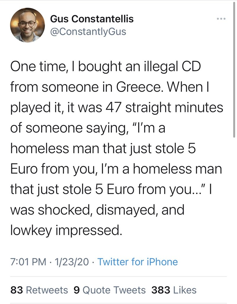 """Font - Gus Constantellis @ConstantlyGus One time, I bought an illegal CD from someone in Greece. When I played it, it was 47 straight minutes of someone saying, """"I'm a homeless man that just stole 5 Euro from you, I'm a homeless man that just stole 5 Euro from you..."""" 