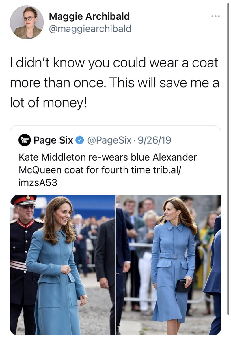 Product - Maggie Archibald @maggiearchibald I didn't know you could wear a coat more than once. This will save me a lot of money! Page Six O @PageSix · 9/26/19 Kate Middleton re-wears blue Alexander McQueen coat for fourth time trib.al/ imzsA53
