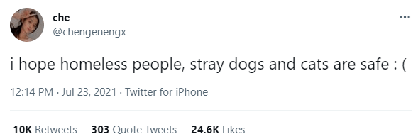 Font - che ... @chengenengx i hope homeless people, stray dogs and cats are safe : ( 12:14 PM Jul 23, 2021 · Twitter for iPhone 10K Retweets 303 Quote Tweets 24.6K Likes