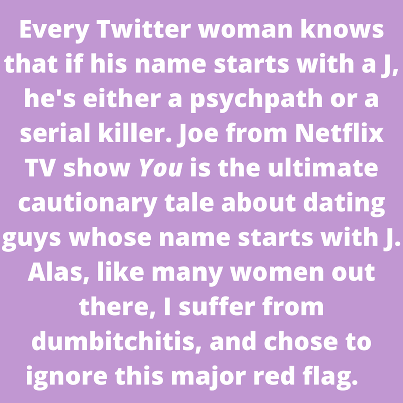 Purple - Every Twitter woman knows that if his name starts with a J, he's either a psychpath or a serial killer. Joe from Netflix TV show You is the ultimate cautionary tale about dating guys whose name starts with J. Alas, like many women out there, I suffer from dumbitchitis, and chose to ignore this major red flag.