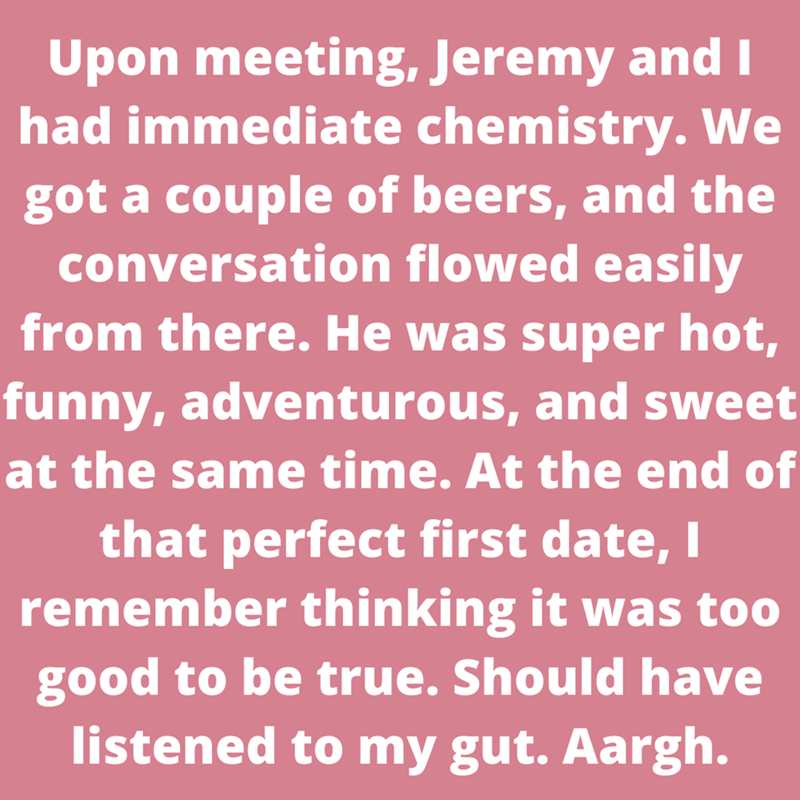 Font - Upon meeting, Jeremy and I had immediate chemistry. We got a couple of beers, and the conversation flowed easily from there. He was super hot, funny, adventurous, and sweet at the same time. At the end of that perfect first date, I remember thinking it was too good to be true. Should have listened to my gut. Aargh.