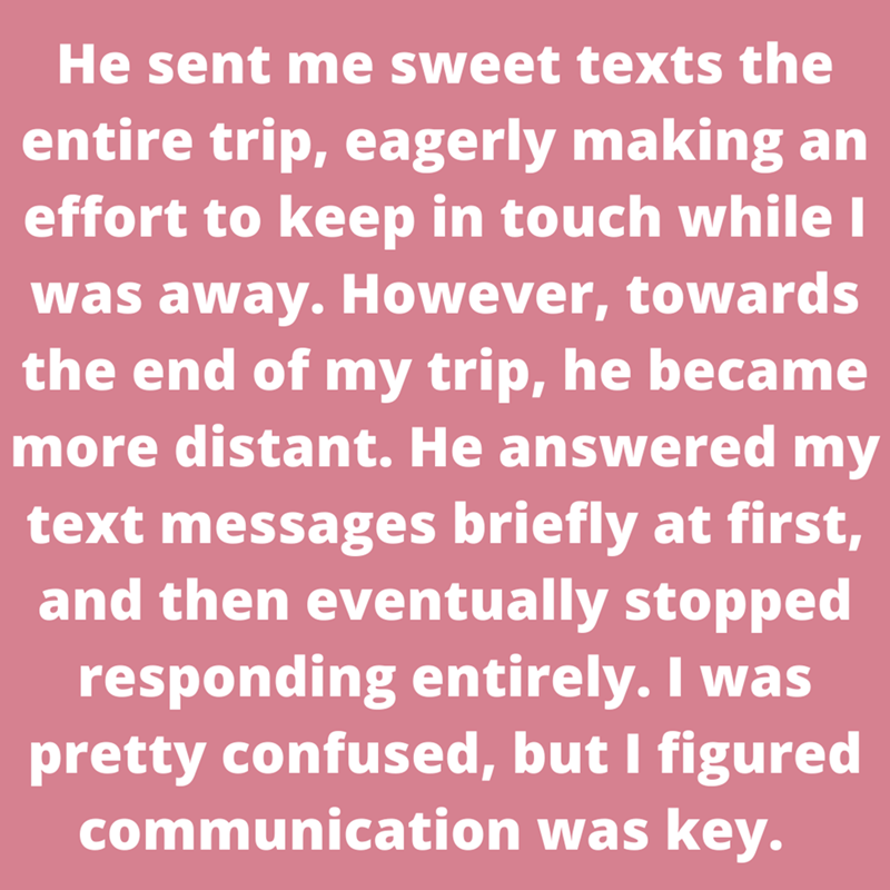 Font - He sent me sweet texts the entire trip, eagerly making an effort to keep in touch while I was away. However, towards the end of my trip, he became more distant. He answered my text messages briefly at first, and then eventually stopped responding entirely. I was pretty confused, but I figured communication was key.