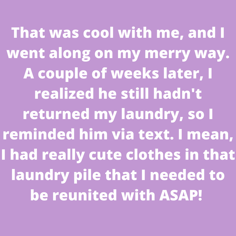 Purple - That was cool with me, and I went along on my merry way. A couple of weeks later, I realized he still hadn't returned my laundry, so I reminded him via text. I mean, I had really cute clothes in that laundry pile that I needed to be reunited with ASAP!