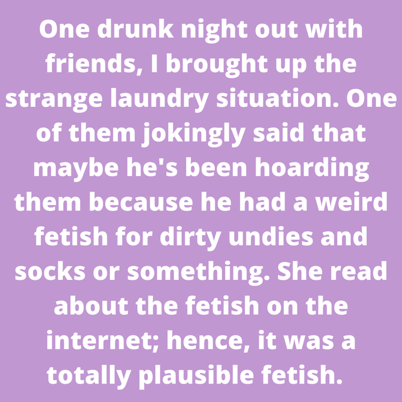 Purple - One drunk night out with friends, I brought up the strange laundry situation. One of them jokingly said that maybe he's been hoarding them because he had a weird fetish for dirty undies and socks or something. She read about the fetish on the internet; hence, it was a totally plausible fetish.