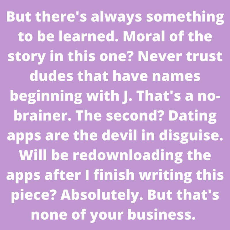 Purple - But there's always something to be learned. Moral of the story in this one? Never trust dudes that have names beginning with J. That's a no- brainer. The second? Dating apps are the devil in disguise. Will be redownloading the apps after I finish writing this piece? Absolutely. But that's none of your business.