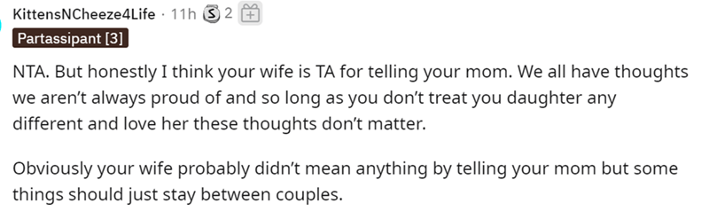 Rectangle - KittensNCheeze4Life · 11h 2 + Partassipant [3] NTA. But honestly I think your wife is TA for telling your mom. We all have thoughts we aren't always proud of and so long as you don't treat you daughter any different and love her these thoughts don't matter. Obviously your wife probably didn't mean anything by telling your mom but some things should just stay between couples.