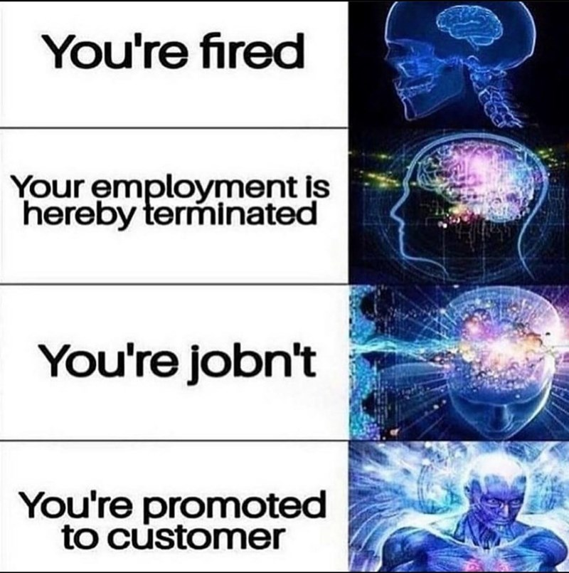 World - You're fired Your employment is hereby terminated You're jobn't You're promoted to customer