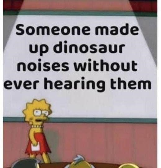 Organism - Someone made up dinosaur noises without ever hearing them